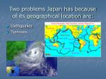two problems japan has because of its geographical location are