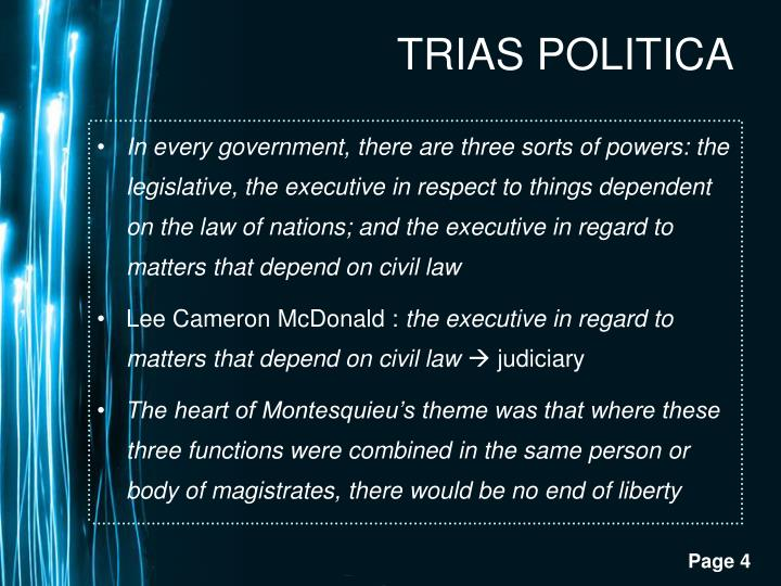 In every government, there are three sorts of powers: the legislative, the executive in respect to things dependent on the law of nations; and the executive in regard to matters that depend on civil law