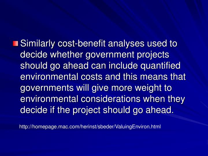 Similarly cost-benefit analyses used to decide whether government projects should go ahead can include quantified environmental costs and this means that governments will give more weight to environmental considerations when they decide if the project should go ahead.