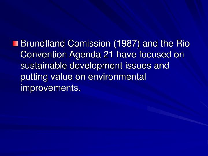Brundtland Comission (1987) and the Rio Convention Agenda 21 have focused on sustainable development issues and putting value on environmental improvements.