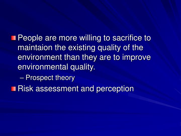 People are more willing to sacrifice to maintaion the existing quality of the environment than they are to improve environmental quality.