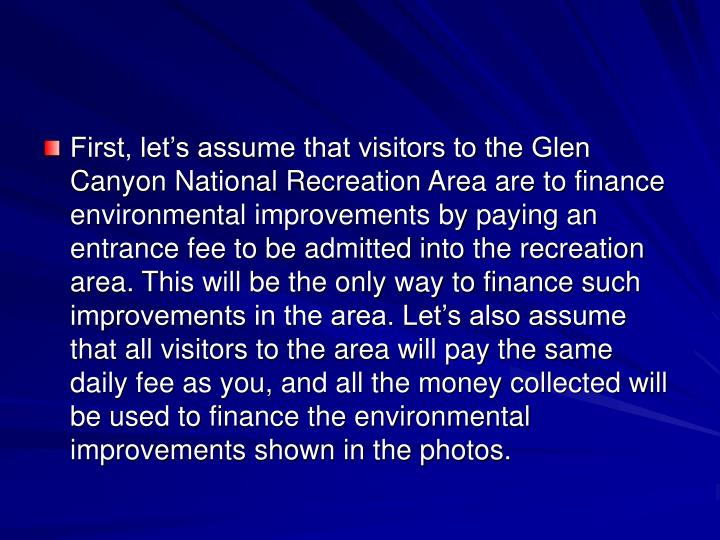 First, let's assume that visitors to the Glen Canyon National Recreation Area are to finance environmental improvements by paying an entrance fee to be admitted into the recreation area. This will be the only way to finance such improvements in the area. Let's also assume that all visitors to the area will pay the same daily fee as you, and all the money collected will be used to finance the environmental improvements shown in the photos.
