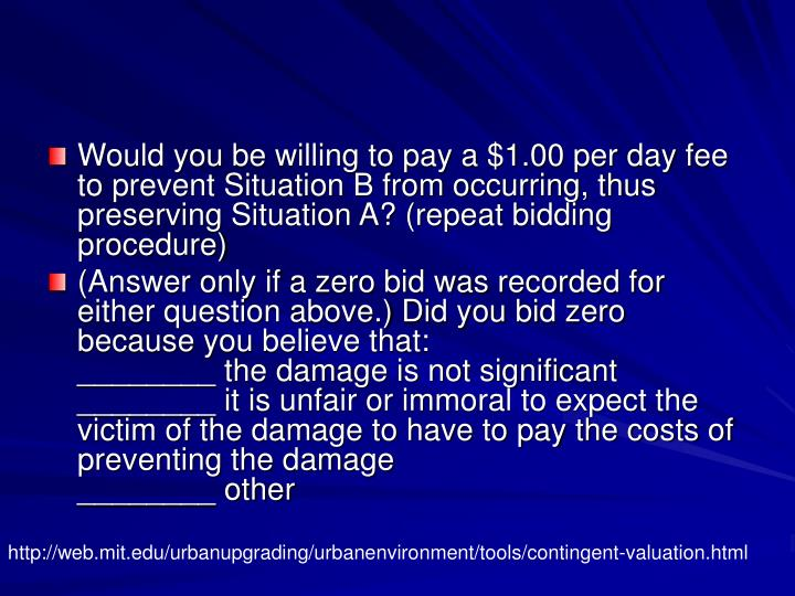 Would you be willing to pay a $1.00 per day fee to prevent Situation B from occurring, thus preserving Situation A? (repeat bidding procedure)