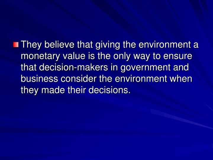 They believe that giving the environment a monetary value is the only way to ensure that decision-makers in government and business consider the environment when they made their decisions.