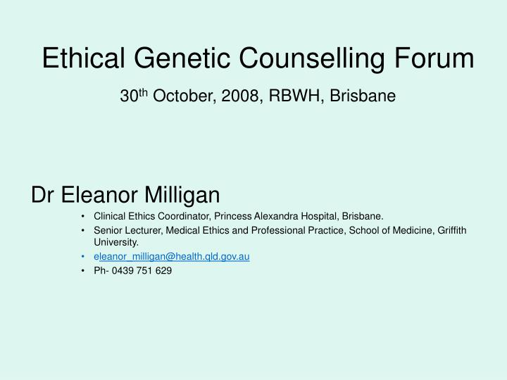 ethical genetic counselling forum 30 th october 2008 rbwh brisbane n.