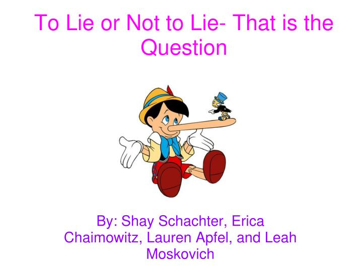 to lie or not to lie To lie or not to lie, that is the question when most of us were growing up, we were told by our parents that lying was unacceptable behavior and that it.