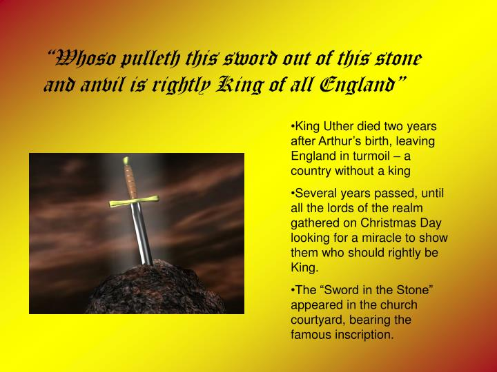 """Whoso pulleth this sword out of this stone and anvil is rightly King of all England"""