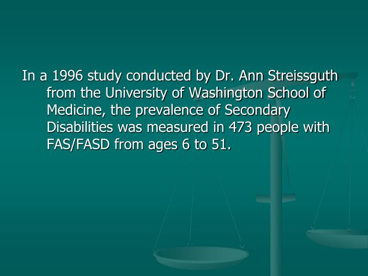 In a 1996 study conducted by Dr. Ann Streissguth from the University of Washington School of Medicine, the prevalence of Secondary Disabilities was measured in 473 people with FAS/FASD from ages 6 to 51.