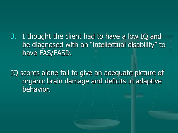 "I thought the client had to have a low IQ and be diagnosed with an ""intellectual disability"" to have FAS/FASD."