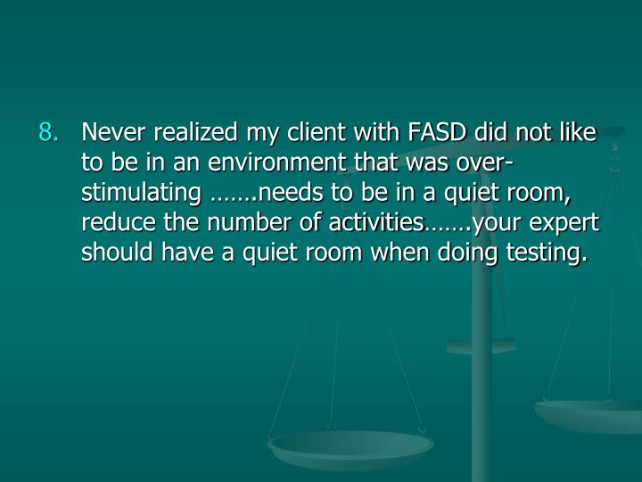 Never realized my client with FASD did not like to be in an environment that was over-stimulating …….needs to be in a quiet room, reduce the number of activities…….your expert should have a quiet room when doing testing.