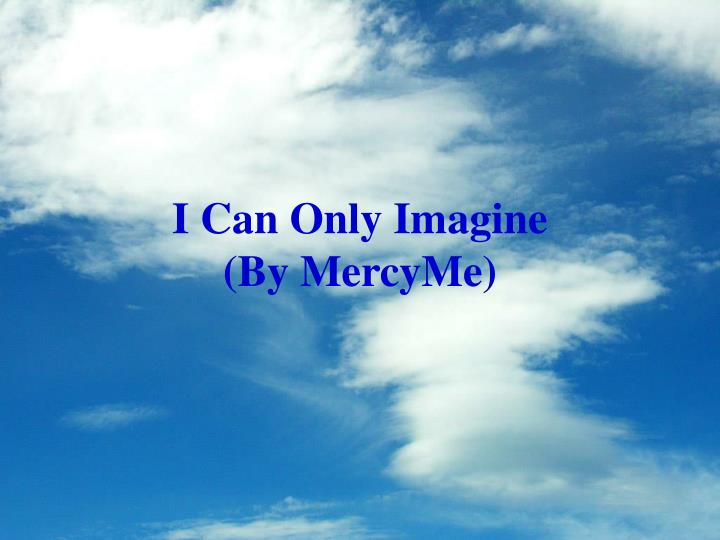 Lyrics to I Can Only Imagine by MercyMe Can only imagine What it would be like When I walk by your side When I walk by