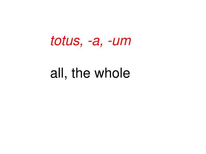 totus, -a, -um