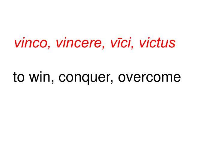 vinco, vincere, vīci, victus