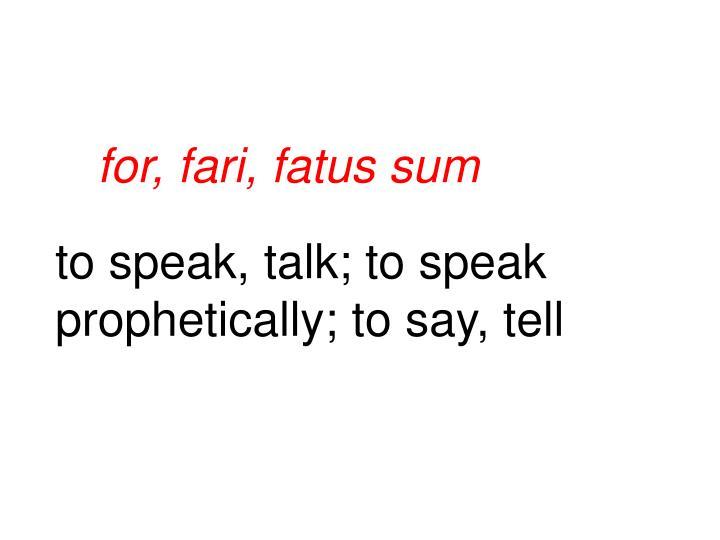 for, fari, fatus sum