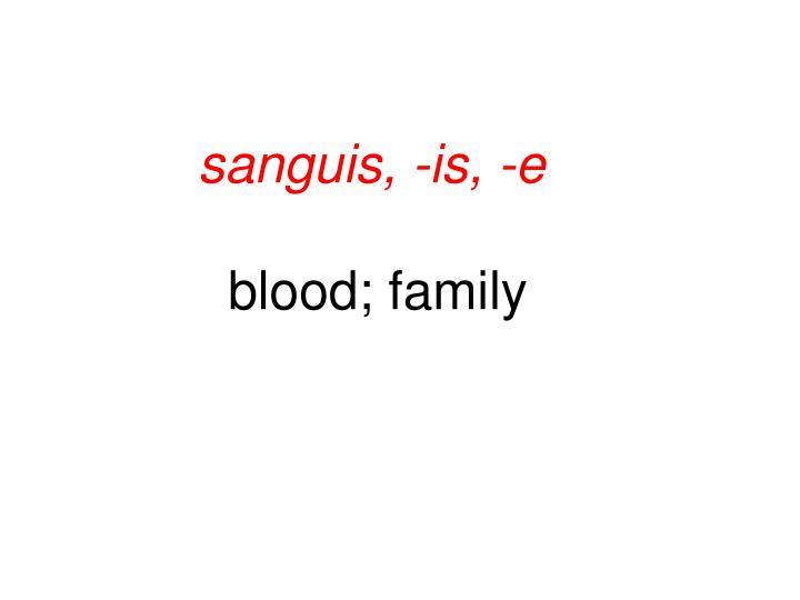 sanguis, -is, -e