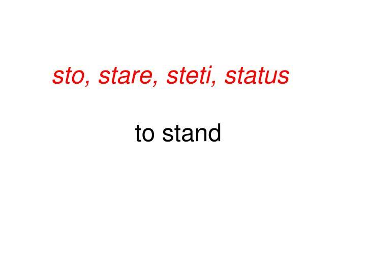 sto, stare, steti, status