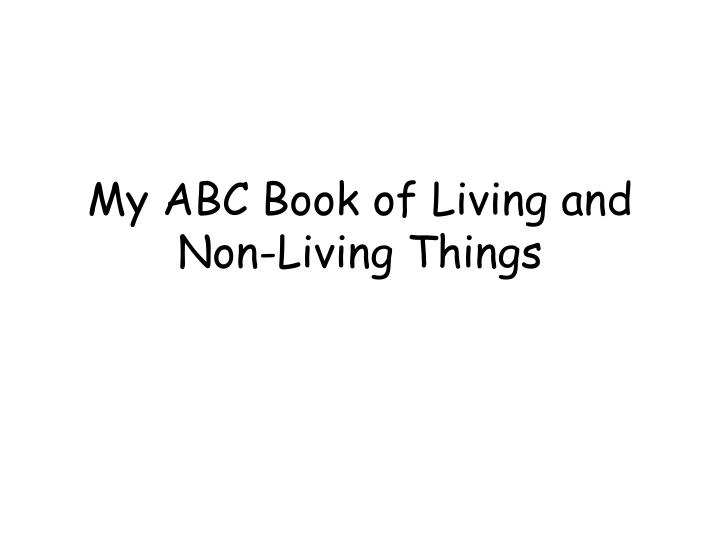 my abc book of living and non living things