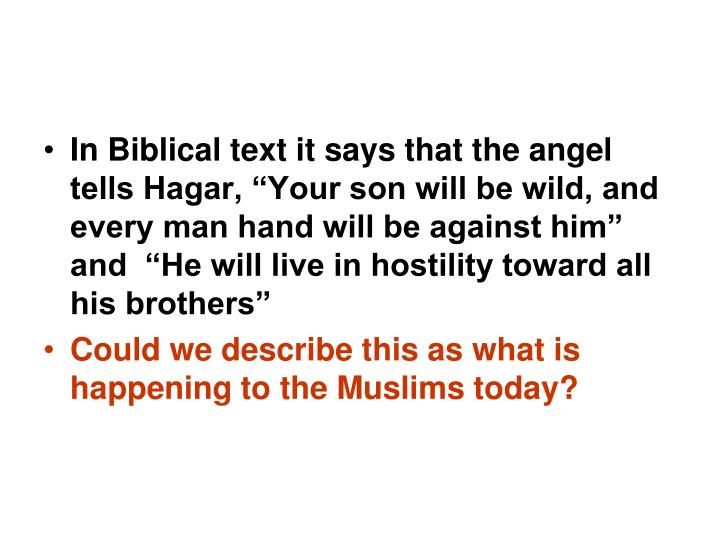 """In Biblical text it says that the angel tells Hagar, """"Your son will be wild, and every man hand will be against him""""  and  """"He will live in hostility toward all his brothers"""""""