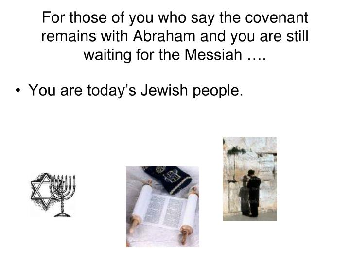 For those of you who say the covenant remains with Abraham and you are still waiting for the Messiah ….