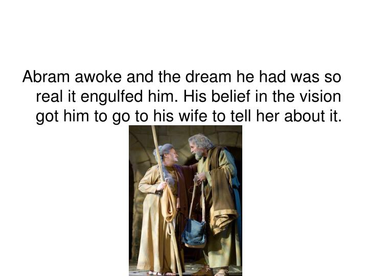 Abram awoke and the dream he had was so real it engulfed him. His belief in the vision got him to go to his wife to tell her about it.