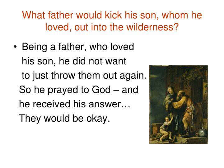 What father would kick his son, whom he loved, out into the wilderness?