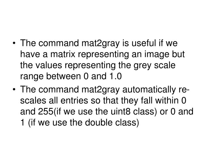 The command mat2gray is useful if we have a matrix representing an image but the values representing the grey scale range between 0 and 1.0