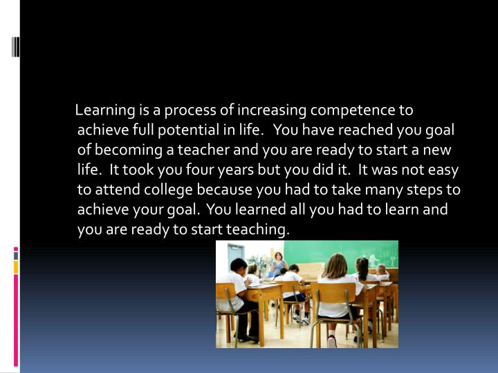 Learning is a process of increasing competence to achieve full potential in life.   You have reached you goal of becoming a teacher and you are ready to start a new life.  It took you four years but you did it.  It was not easy to attend college because you had to take many steps to achieve your goal.  You learned all you had to learn and you are ready to start teaching.