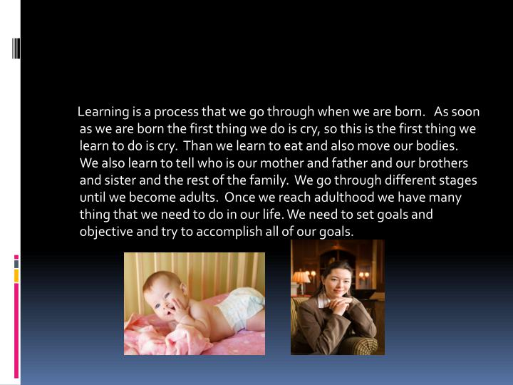 Learning is a process that we go through when we are born.   As soon as we are born the first ...