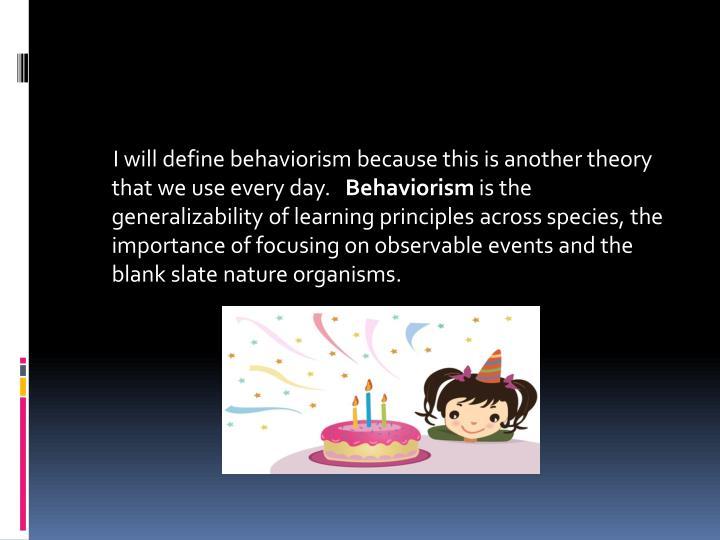 I will define behaviorism because this is another theory that we use every day.