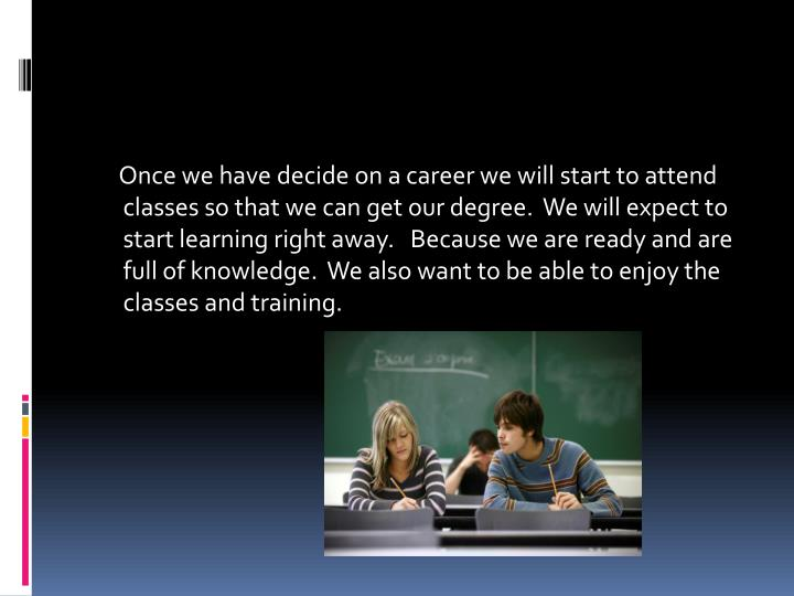 Once we have decide on a career we will start to attend classes so that we can get our degree.  We will expect to start learning right away.   Because we are ready and are full of knowledge.  We also want to be able to enjoy the classes and training.