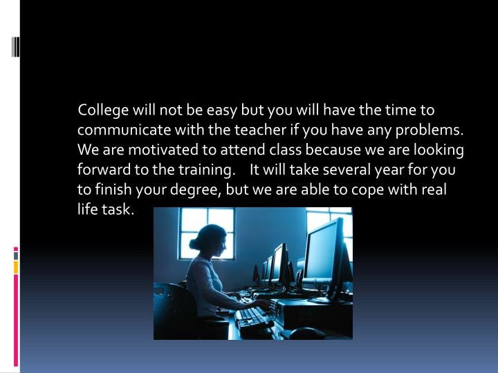 College will not be easy but you will have the time to communicate with the teacher if you have any problems.  We are motivated to attend class because we are looking forward to the training.    It will take several year for you to finish your degree, but we are able to cope with real life task.