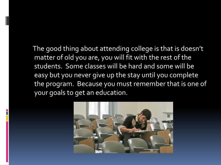 The good thing about attending college is that is doesn't matter of old you are, you will fit with the rest of the students.  Some classes will be hard and some will be easy but you never give up the stay until you complete the program.  Because you must remember that is one of your goals to get an education.