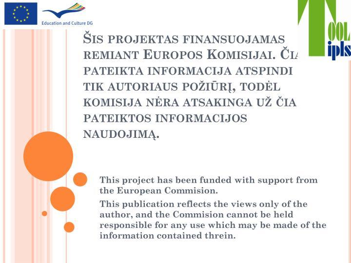 Šis projektas finansuojamas remiant Europos Komisijai. Čia pateikta informacija atspindi tik autoriaus požiūrį, todėl komisija nėra atsakinga už čia pateiktos informacijos naudojimą.