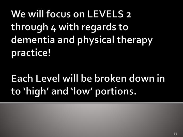 We will focus on LEVELS 2 through 4 with regards to dementia and physical therapy practice!