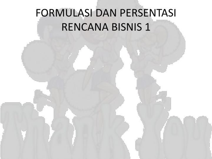 FORMULASI DAN PERSENTASI RENCANA BISNIS 1