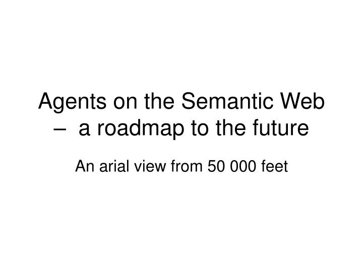 Agents on the semantic web a roadmap to the future