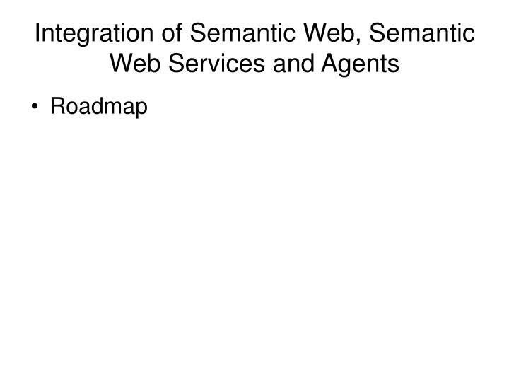 Integration of Semantic Web, Semantic Web Services and Agents