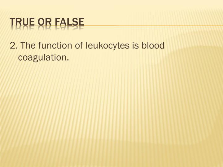 2. The function of leukocytes is blood coagulation.