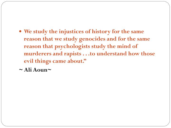 We study the injustices of history for the same reason that we study genocides and for the same reason that psychologists study the mind of murderers and rapists . . .to understand how those evil things came about.""