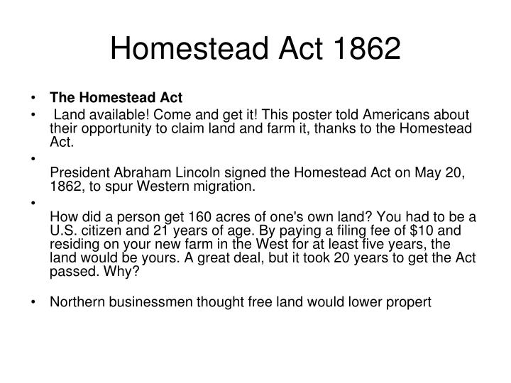 id the homestead act What: a law by the us government granting farmers 160 acres of land in the west for a small fee and the agreement to work the land for 5 years chronology: lincoln's administration significance: enc.