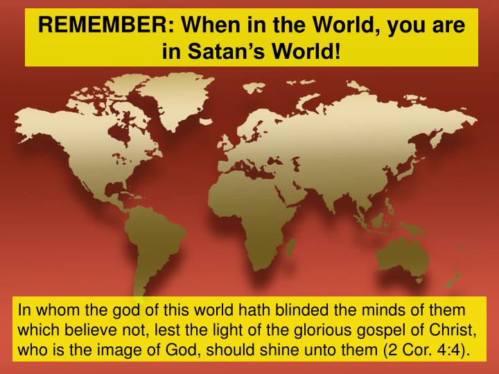 REMEMBER: When in the World, you are in Satan's World!