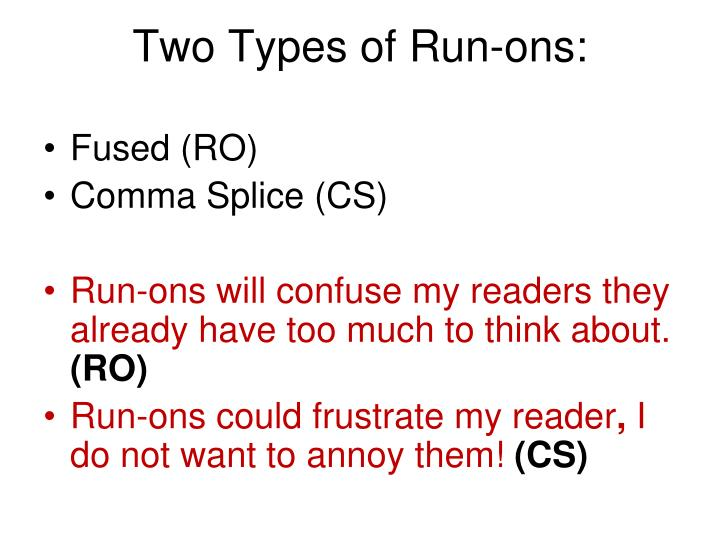 comma splice run ons Run-ons - fused sentences - comma splices the above are all names given to compound sentences that are not punctuated correctly a run-on or fused sentence is two independent clauses run (or fused) together with no.