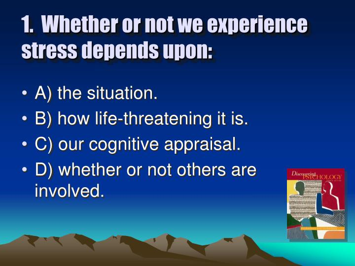 1.  Whether or not we experience stress depends upon: