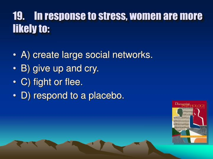 19.In response to stress, women are more likely to:
