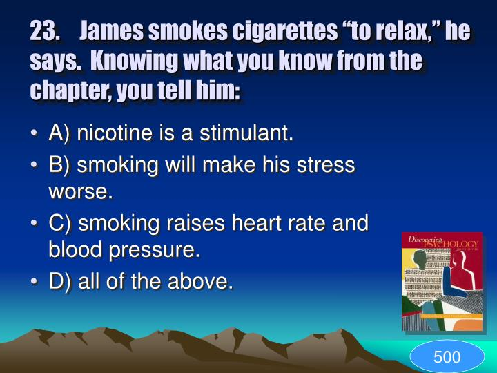 """23.James smokes cigarettes """"to relax,"""" he says.  Knowing what you know from the chapter, you tell him:"""