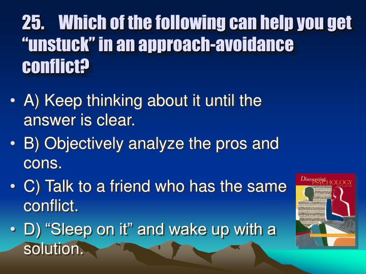 """25.Which of the following can help you get """"unstuck"""" in an approach-avoidance conflict?"""