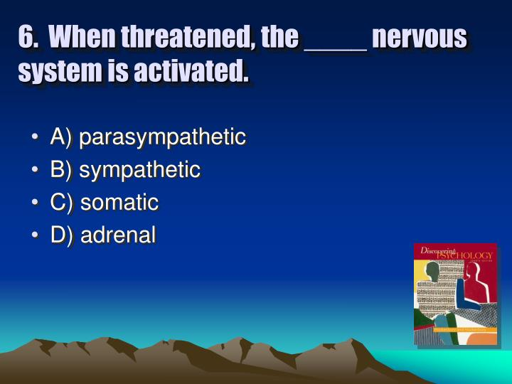 6.  When threatened, the ____ nervous system is activated.