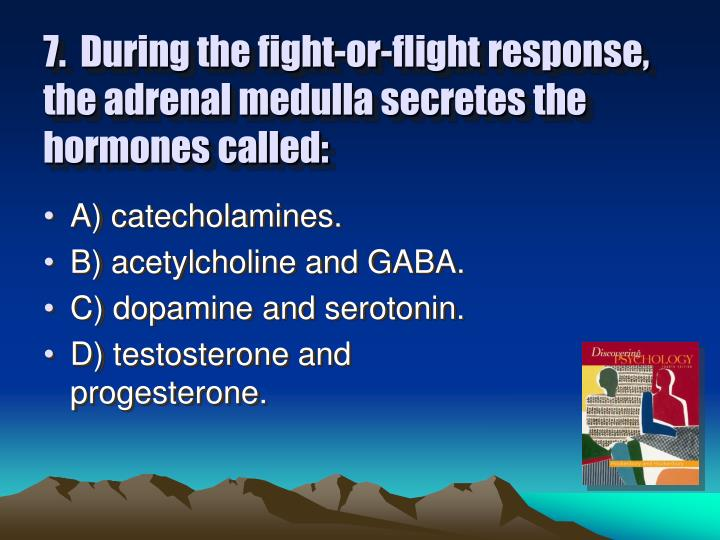 7.  During the fight-or-flight response, the adrenal medulla secretes the hormones called: