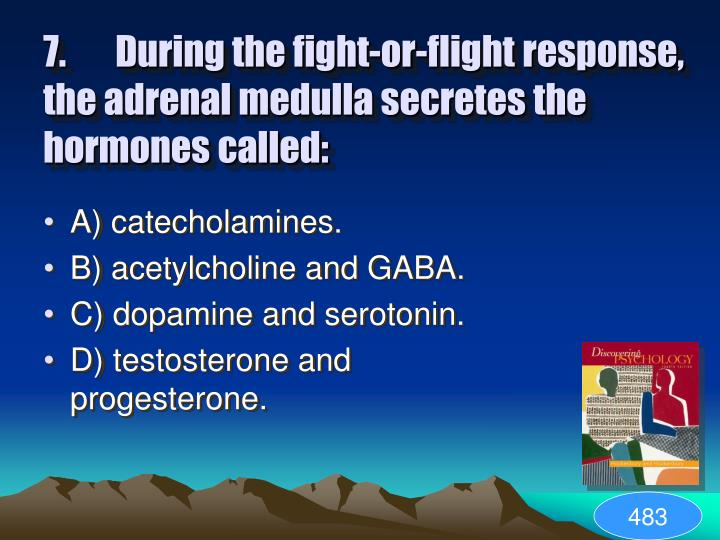7.During the fight-or-flight response, the adrenal medulla secretes the hormones called: