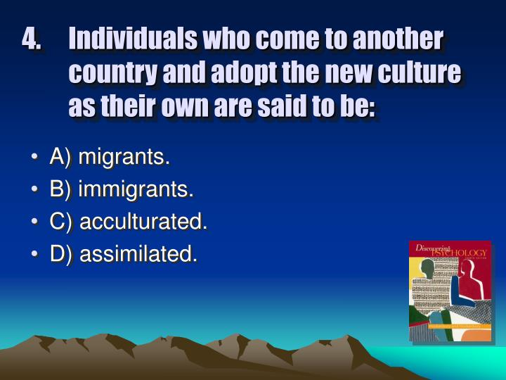 Individuals who come to another country and adopt the new culture as their own are said to be: